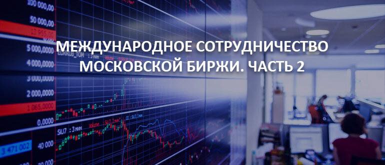 Международное сотрудничество Московской биржи. Часть 2
