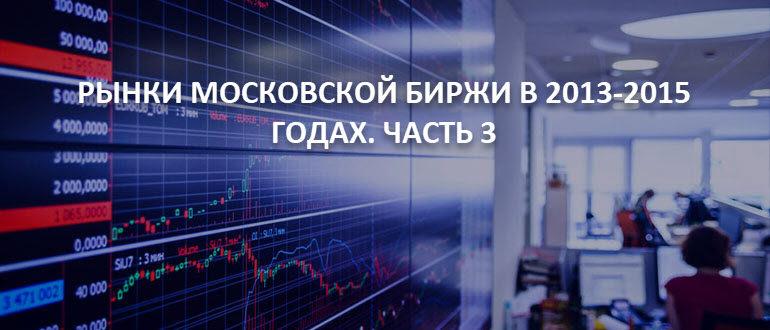 Рынки Московской Биржи в 2013-2015 годах. Часть 3